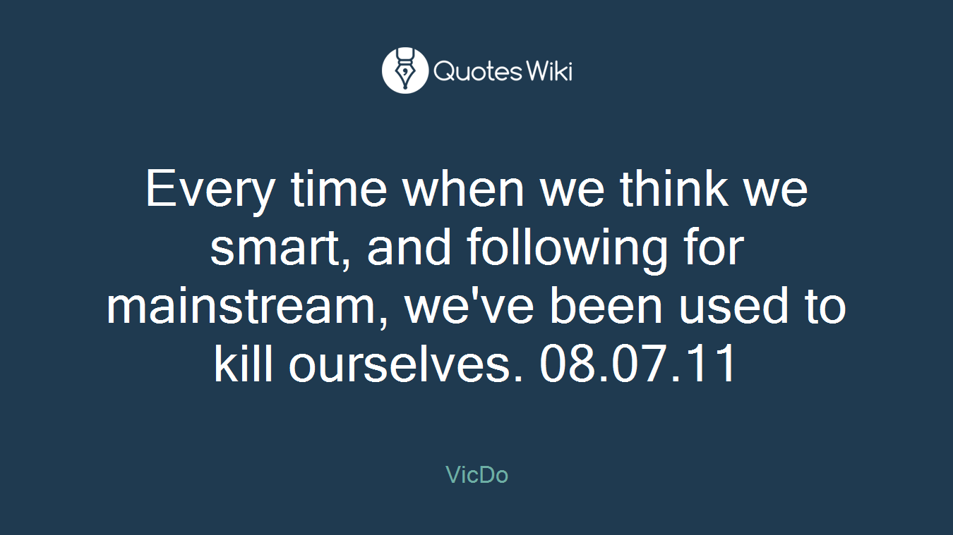 Every time when we think we smart, and following for mainstream, we've been used to kill ourselves. 08.07.11