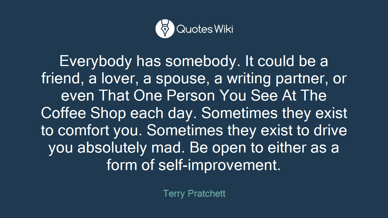 Everybody has somebody. It could be a friend, a lover, a spouse, a writing partner, or even That One Person You See At The Coffee Shop each day. Sometimes they exist to comfort you. Sometimes they exist to drive you absolutely mad. Be open to either as a form of self-improvement.