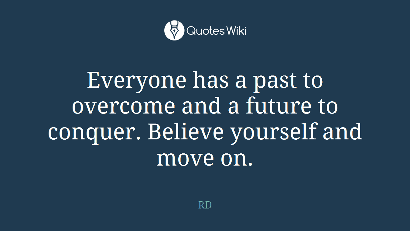 Everyone has a past to overcome and a future to conquer. Believe yourself and move on.