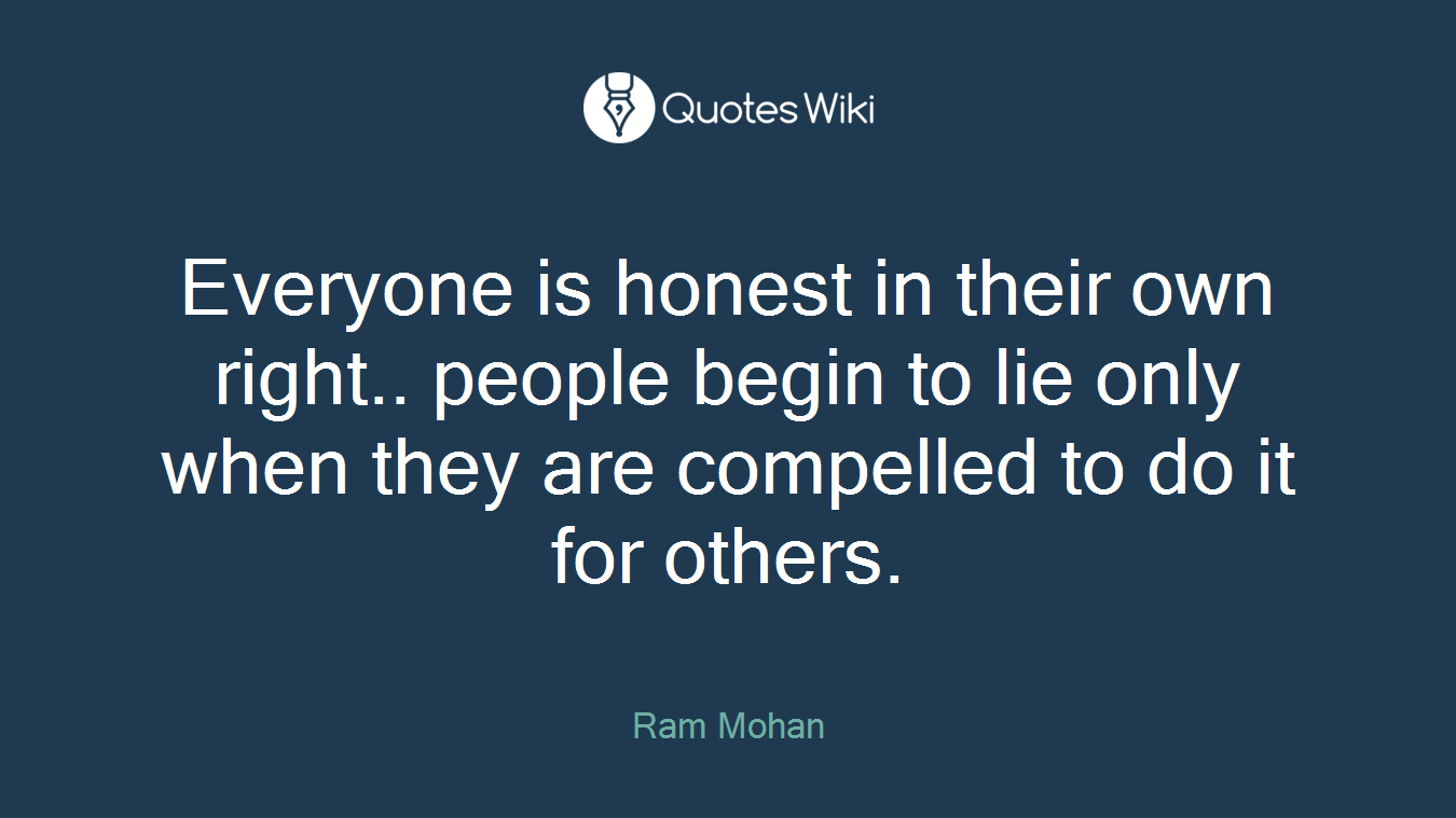 Everyone is honest in their own right.. people begin to lie only when they are compelled to do it for others.