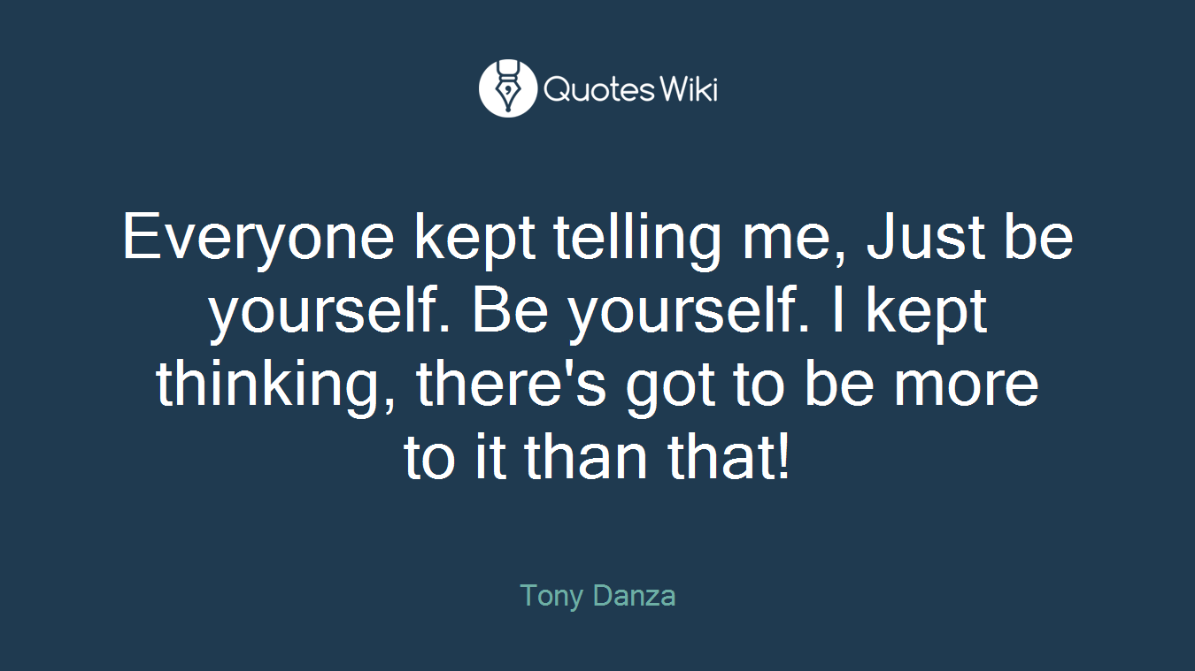 Everyone kept telling me, Just be yourself. Be yourself. I kept thinking, there's got to be more to it than that!