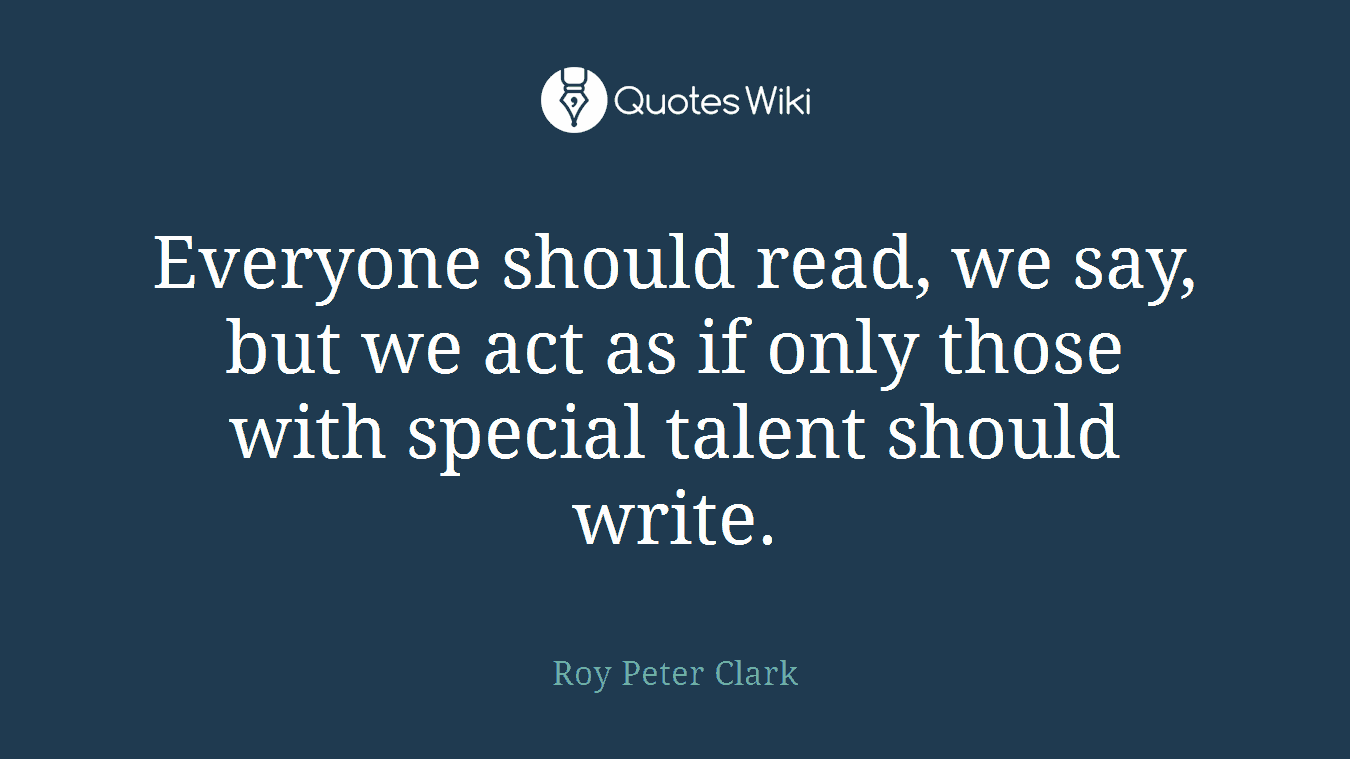 Everyone should read, we say, but we act as if only those with special talent should write.