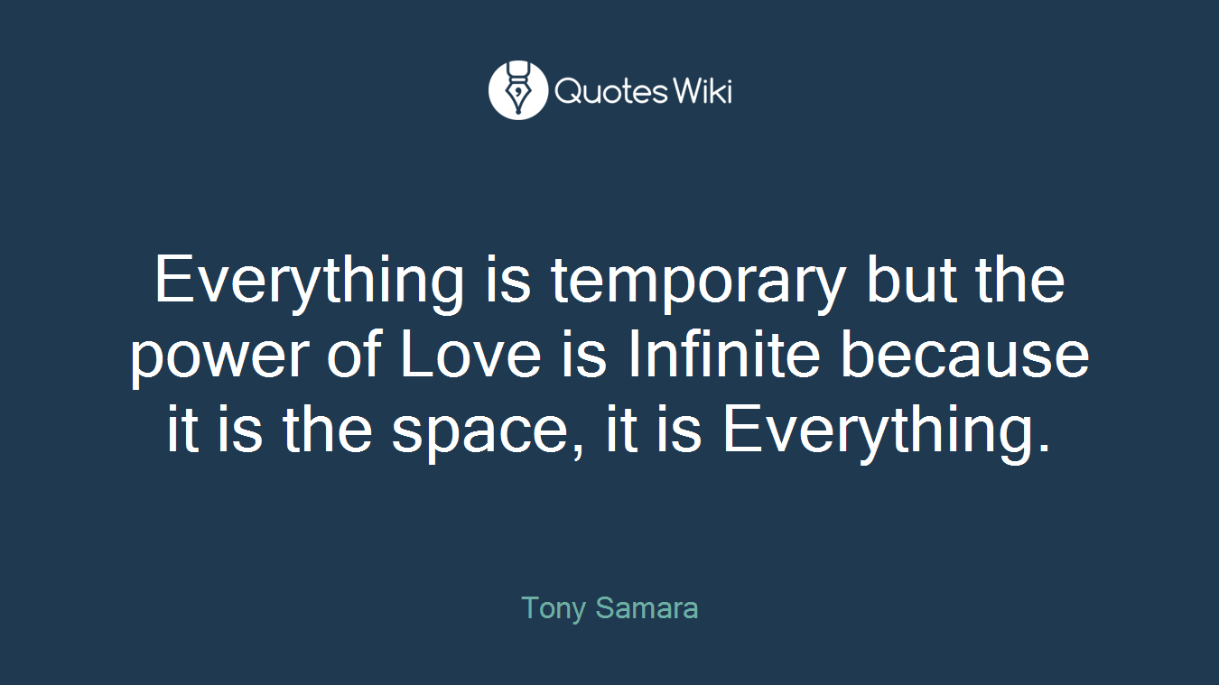 Everything is temporary but the power of Love is Infinite because it is the space, it is Everything.