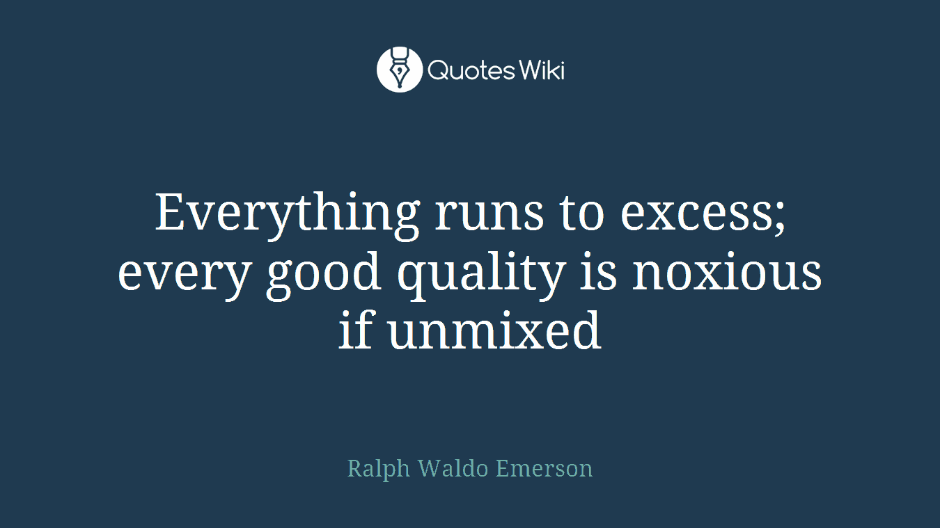 Everything runs to excess; every good quality is noxious if unmixed