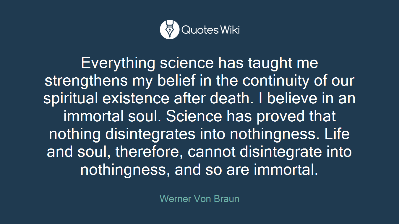 Everything science has taught me strengthens my belief in the continuity of our spiritual existence after death. I believe in an immortal soul. Science has proved that nothing disintegrates into nothingness. Life and soul, therefore, cannot disintegrate into nothingness, and so are immortal.