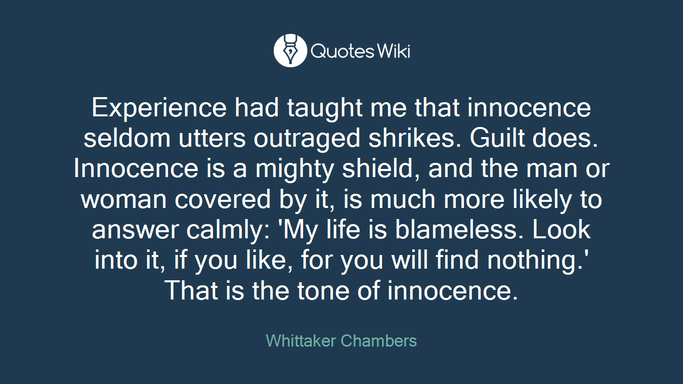 Experience had taught me that innocence seldom utters outraged shrikes. Guilt does. Innocence is a mighty shield, and the man or woman covered by it, is much more likely to answer calmly: 'My life is blameless. Look into it, if you like, for you will find nothing.' That is the tone of innocence.