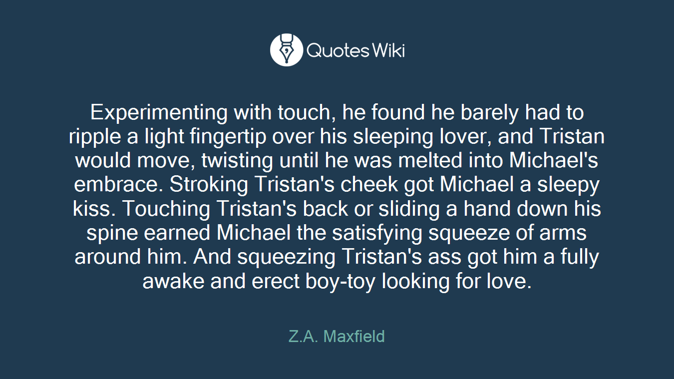 Experimenting with touch, he found he barely had to ripple a light fingertip over his sleeping lover, and Tristan would move, twisting until he was melted into Michael's embrace. Stroking Tristan's cheek got Michael a sleepy kiss. Touching Tristan's back or sliding a hand down his spine earned Michael the satisfying squeeze of arms around him. And squeezing Tristan's ass got him a fully awake and erect boy-toy looking for love.