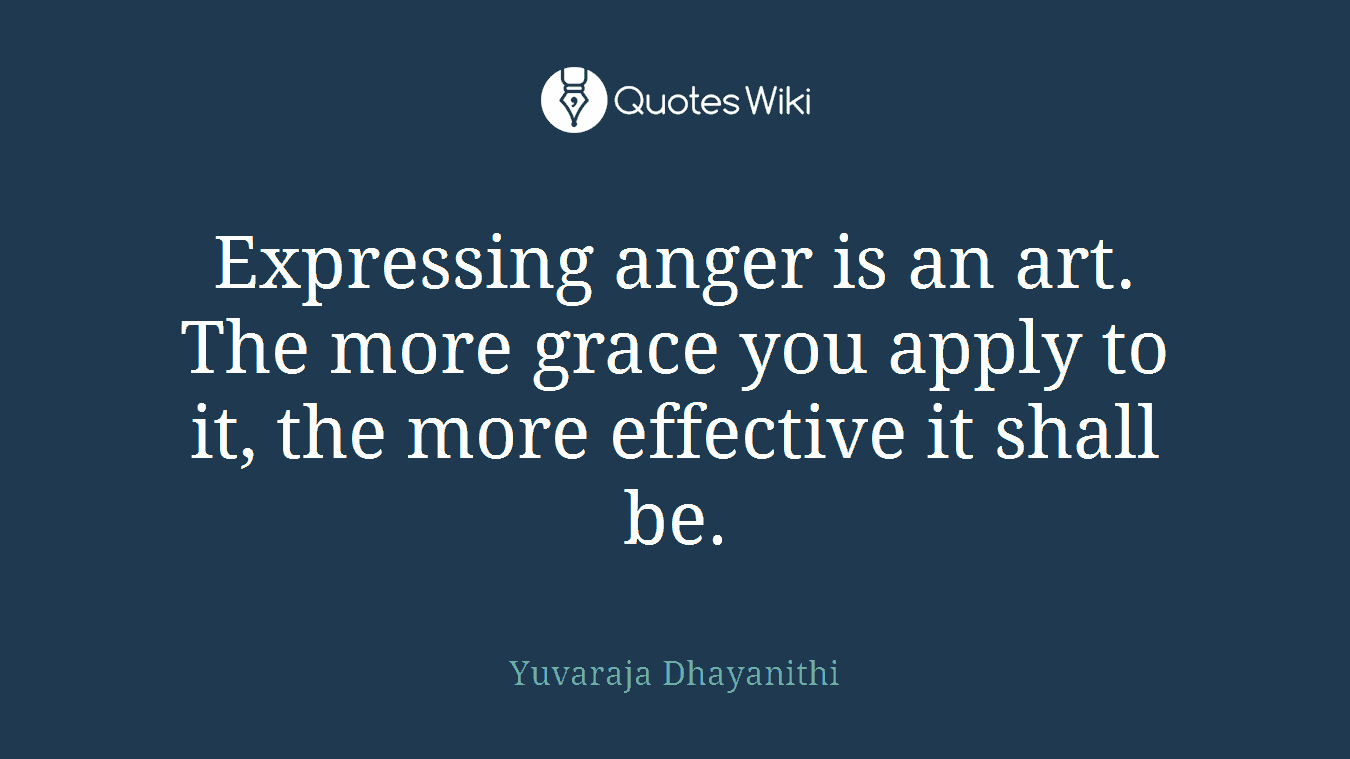 Expressing anger is an art. The more grace you apply to it, the more effective it shall be.
