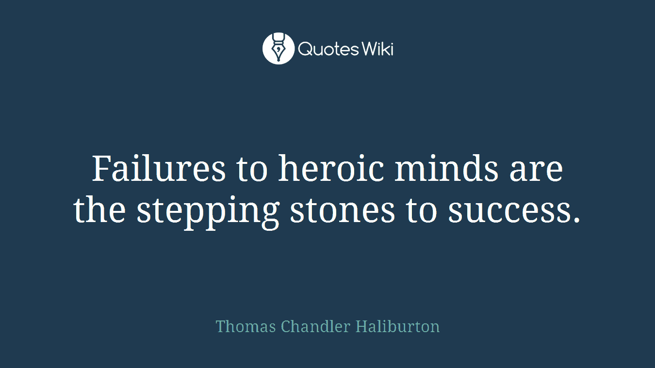 Failures to heroic minds are the stepping stones to success.