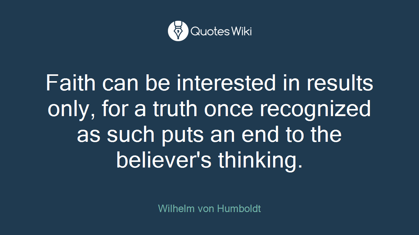 Faith can be interested in results only, for a truth once recognized as such puts an end to the believer's thinking.