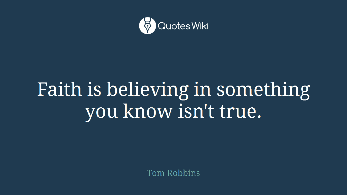 Faith is believing in something you know isn't true.
