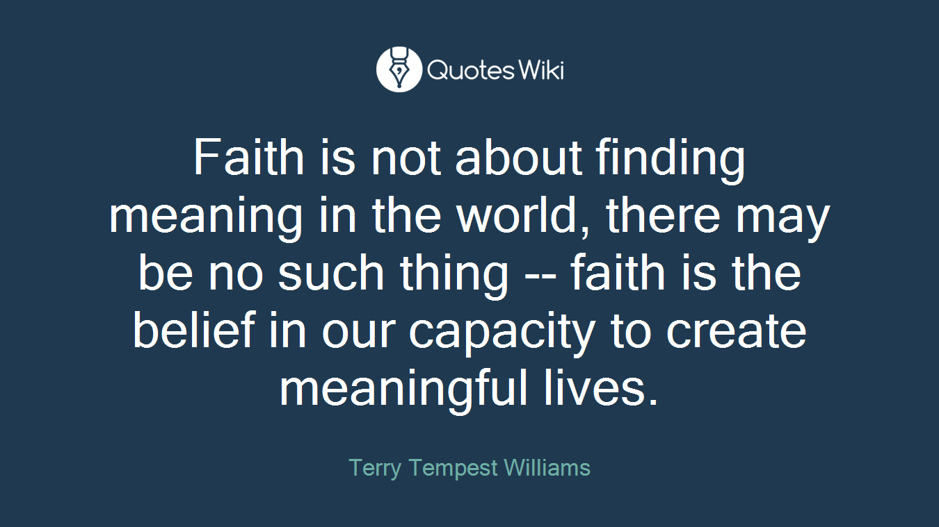 Faith is not about finding meaning in the world, there may be no such thing -- faith is the belief in our capacity to create meaningful lives.