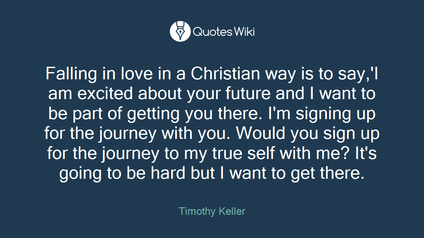 Falling in love in a Christian way is to say,'I am excited about your future and I want to be part of getting you there. I'm signing up for the journey with you. Would you sign up for the journey to my true self with me? It's going to be hard but I want to get there.