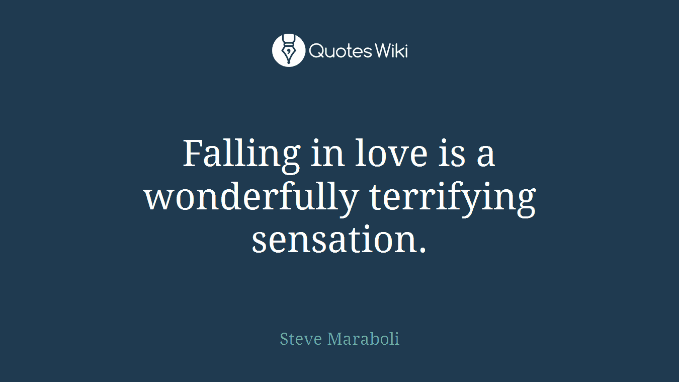Falling in love is a wonderfully terrifying sensation.