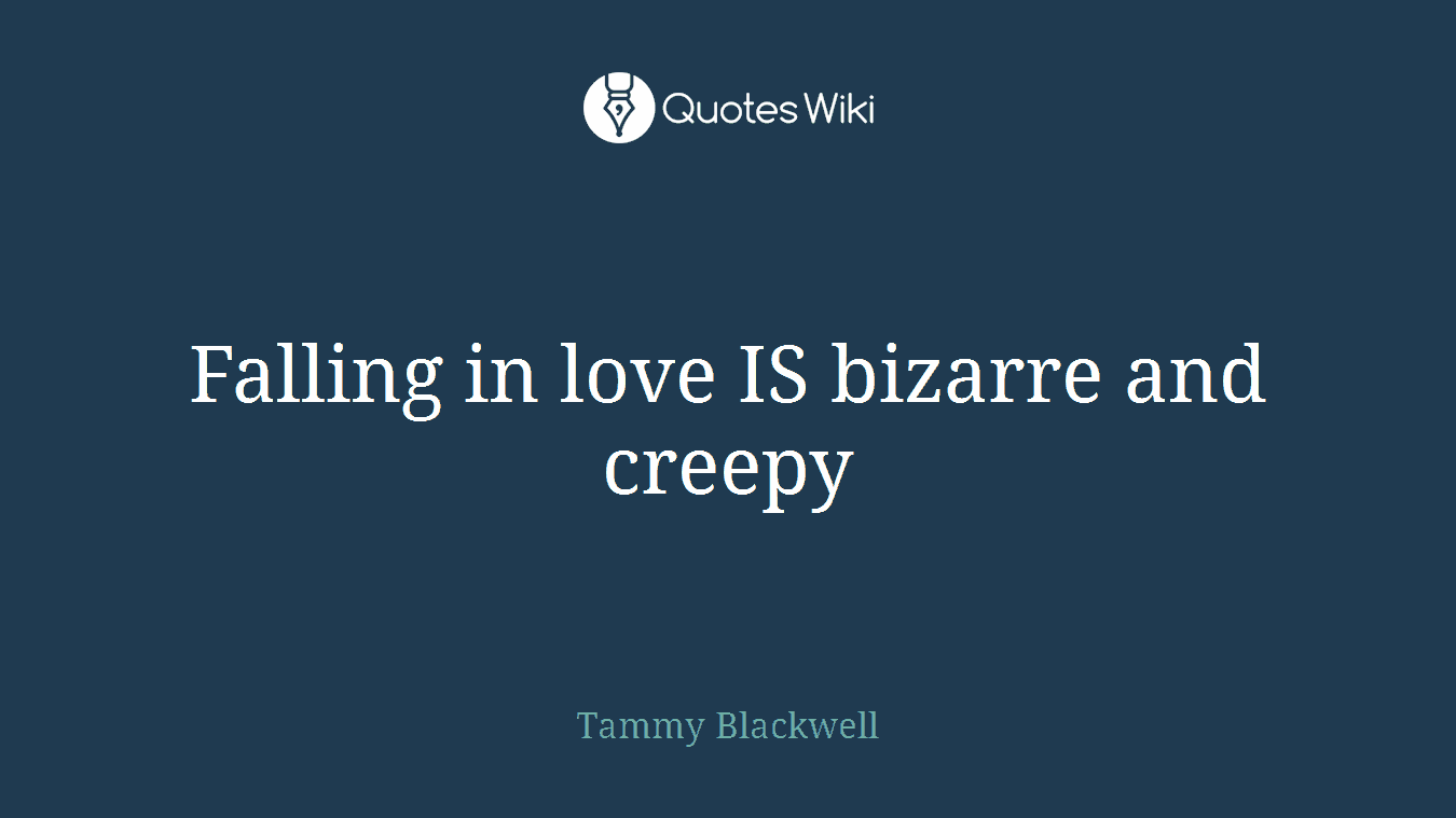 Falling in love IS bizarre and creepy