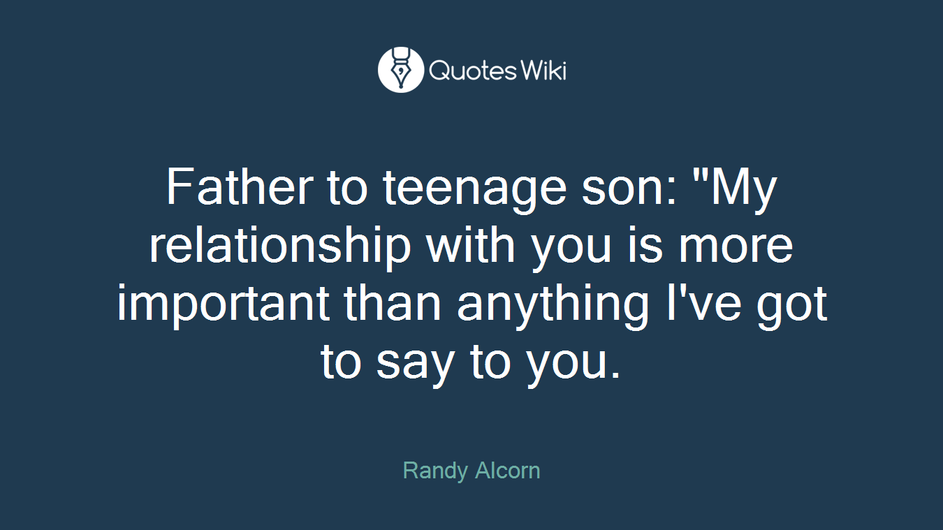 """Father to teenage son: """"My relationship with you is more important than anything I've got to say to you."""