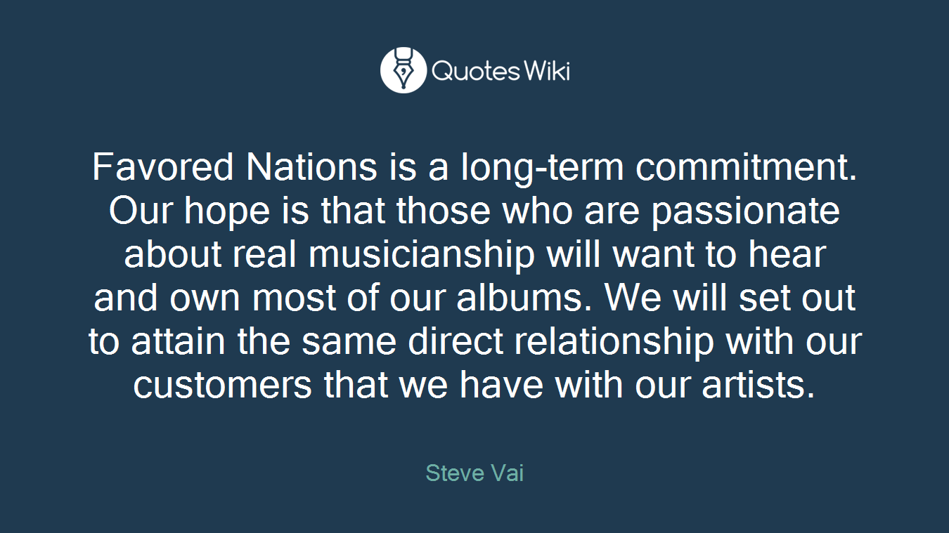 Favored Nations is a long-term commitment. Our hope is that those who are passionate about real musicianship will want to hear and own most of our albums. We will set out to attain the same direct relationship with our customers that we have with our artists.