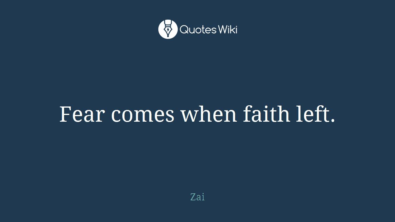 Fear comes when faith left.