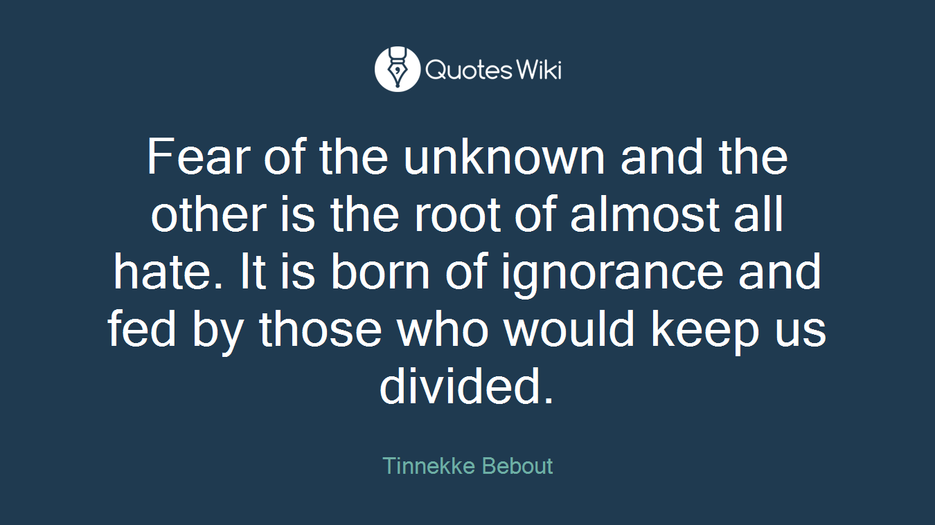 Fear of the unknown and the other is the root of almost all hate. It is born of ignorance and fed by those who would keep us divided.