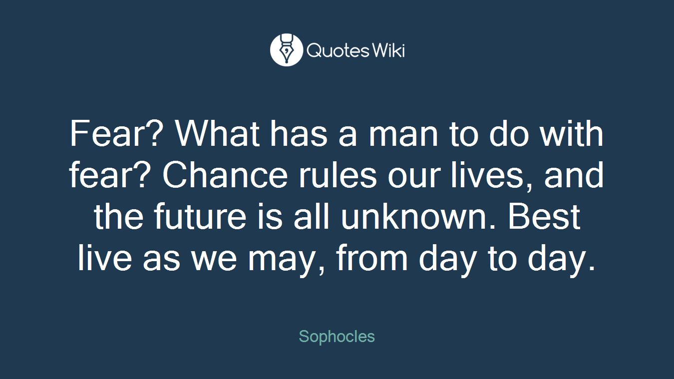 Fear? What has a man to do with fear? Chance rules our lives, and the future is all unknown. Best live as we may, from day to day.