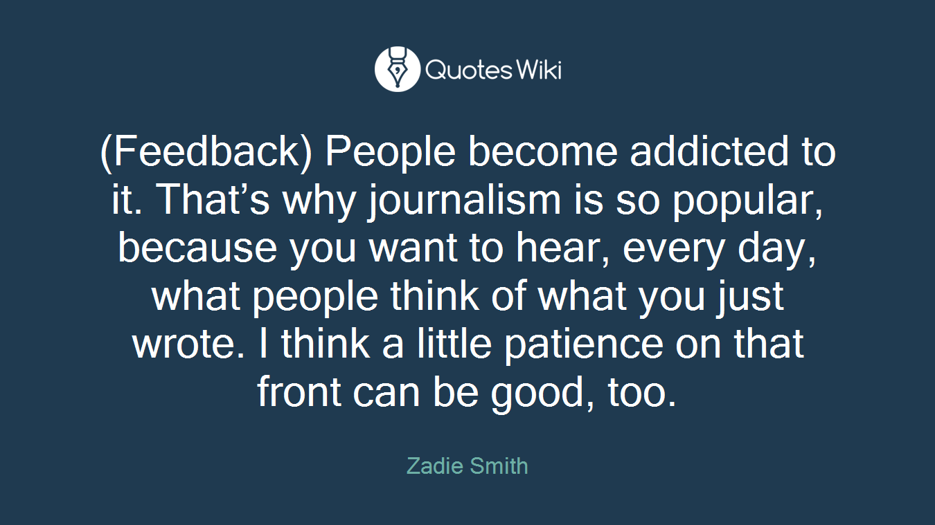 (Feedback) People become addicted to it. That's why journalism is so popular, because you want to hear, every day, what people think of what you just wrote. I think a little patience on that front can be good, too.
