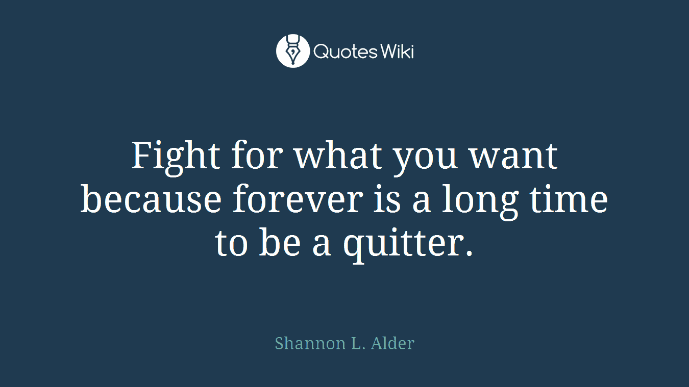 Fight for what you want because forever is a long time to be a quitter.