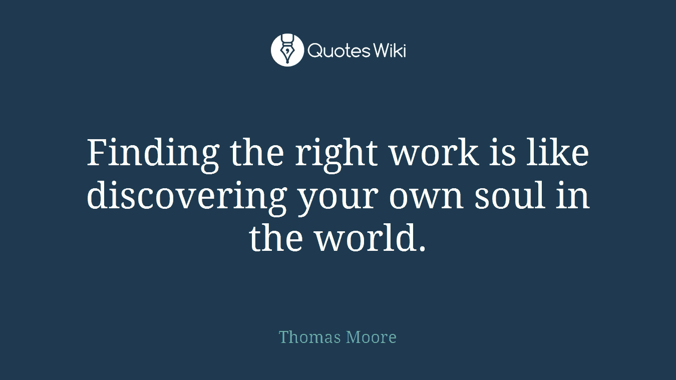 Finding the right work is like discovering your own soul in the world.