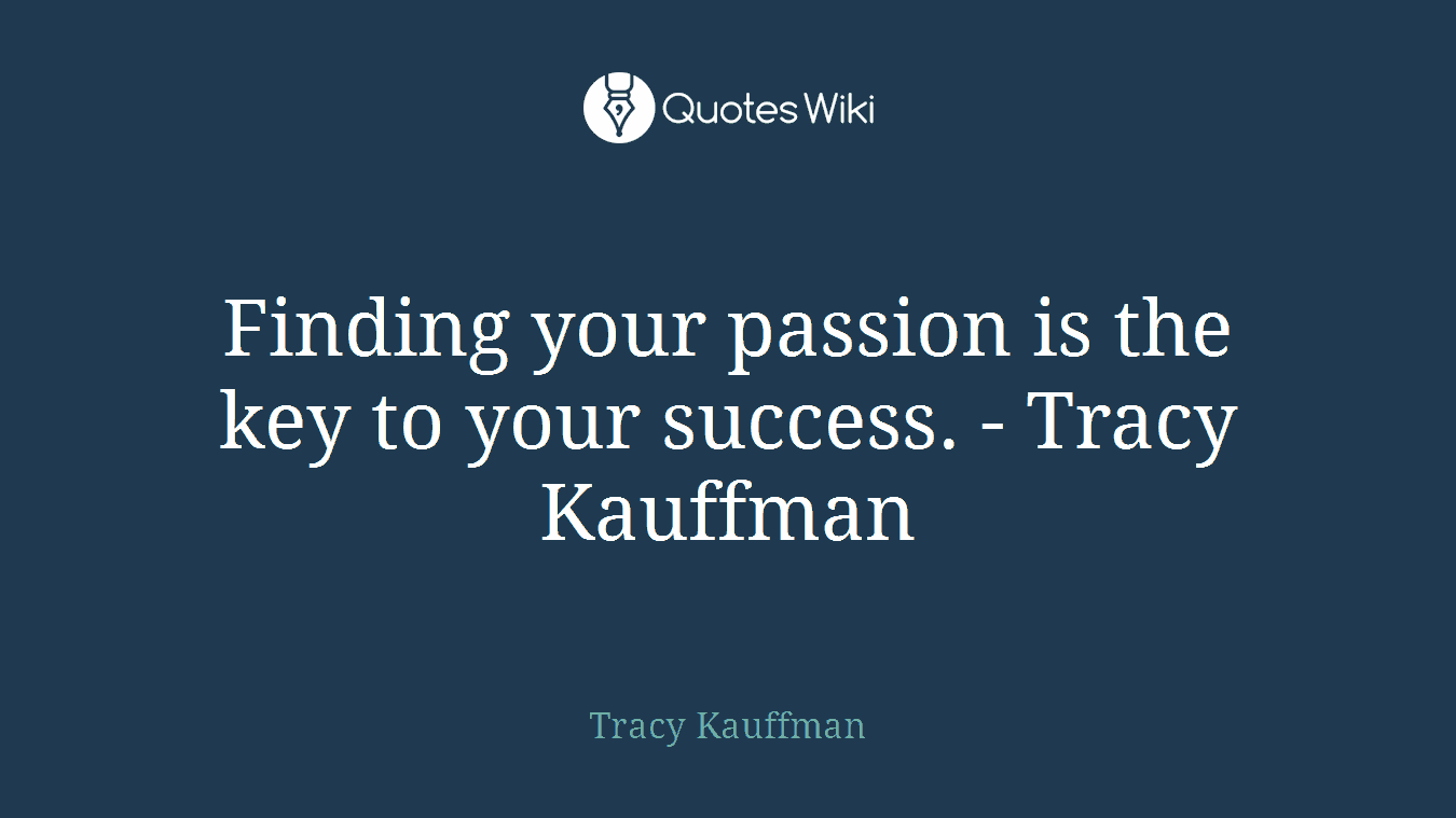 Finding your passion is the key to your success. - Tracy Kauffman