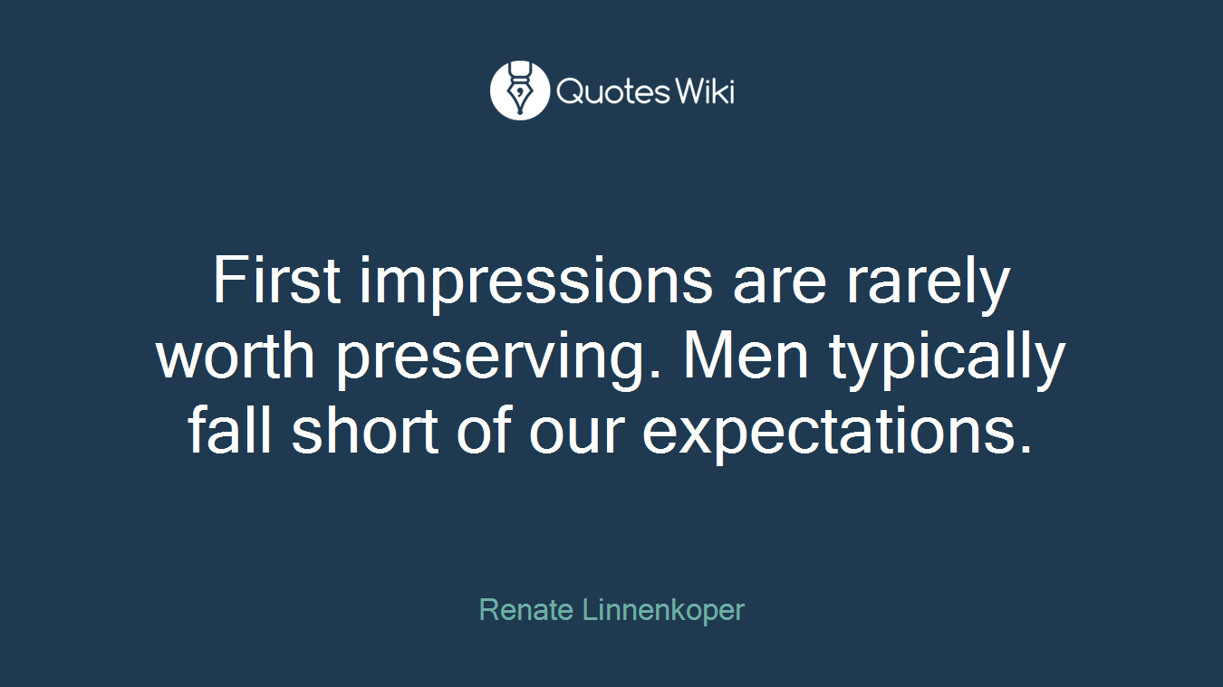 First impressions are rarely worth preserving. Men typically fall short of our expectations.