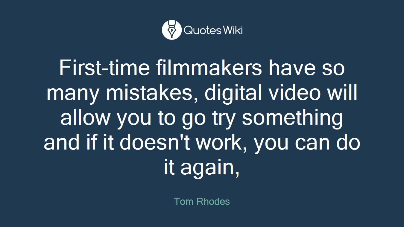 First-time filmmakers have so many mistakes, digital video will allow you to go try something and if it doesn't work, you can do it again,