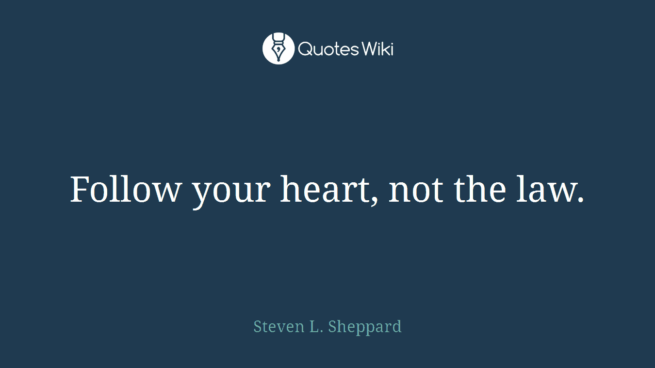 Follow your heart, not the law.