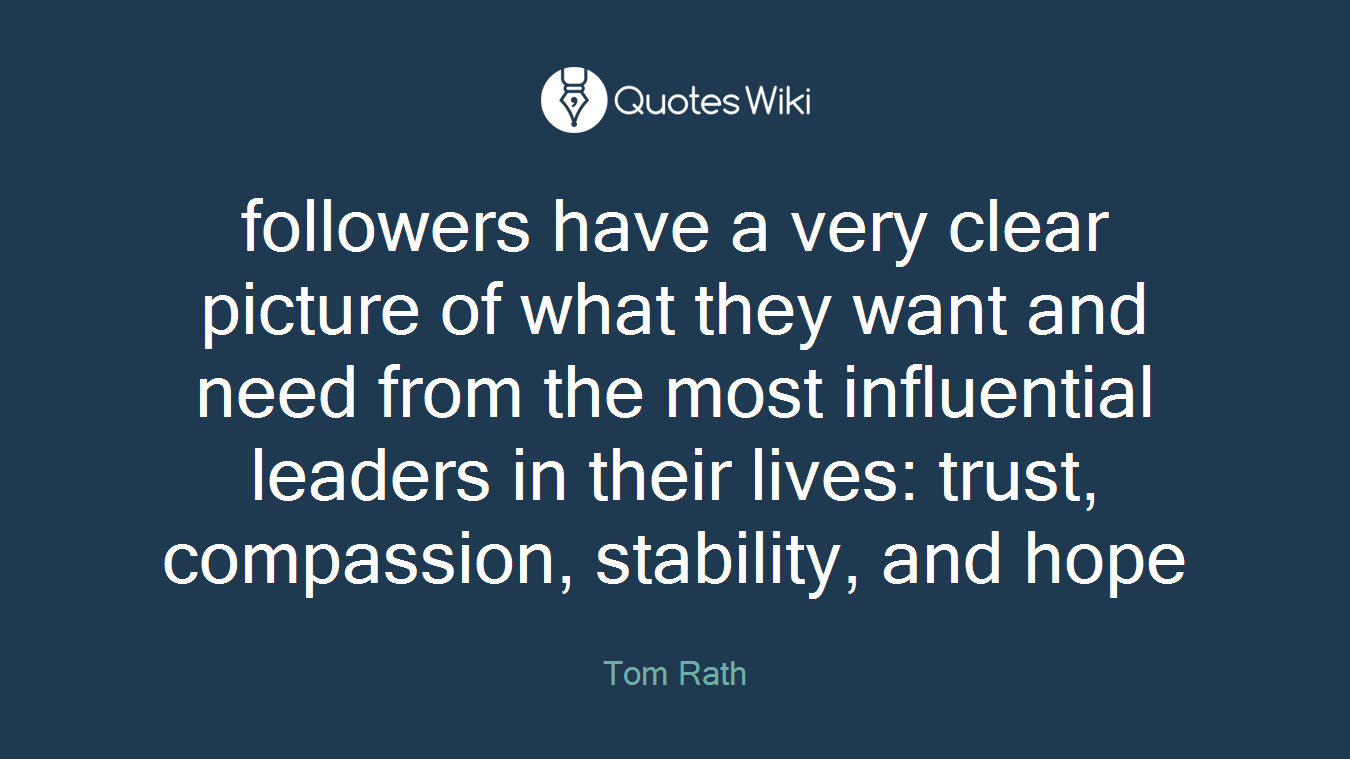 followers have a very clear picture of what they want and need from the most influential leaders in their lives: trust, compassion, stability, and hope