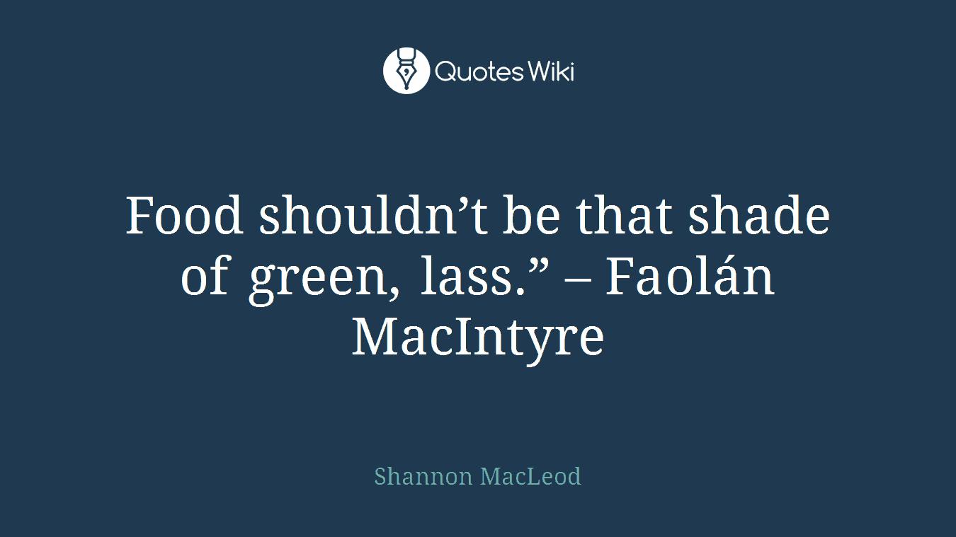 "Food shouldn't be that shade of green, lass."" – Faolán MacIntyre"