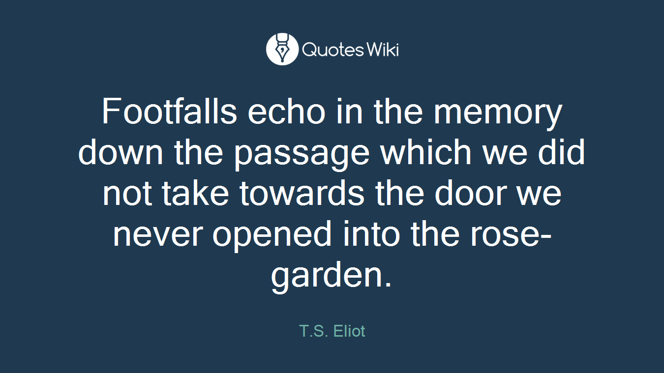 Footfalls echo in the memory down the passage which we did not take towards the door we never opened into the rose-garden.