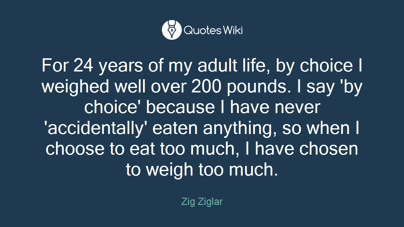 For 24 years of my adult life, by choice I weighed well over 200 pounds. I say 'by choice' because I have never 'accidentally' eaten anything, so when I choose to eat too much, I have chosen to weigh too much.