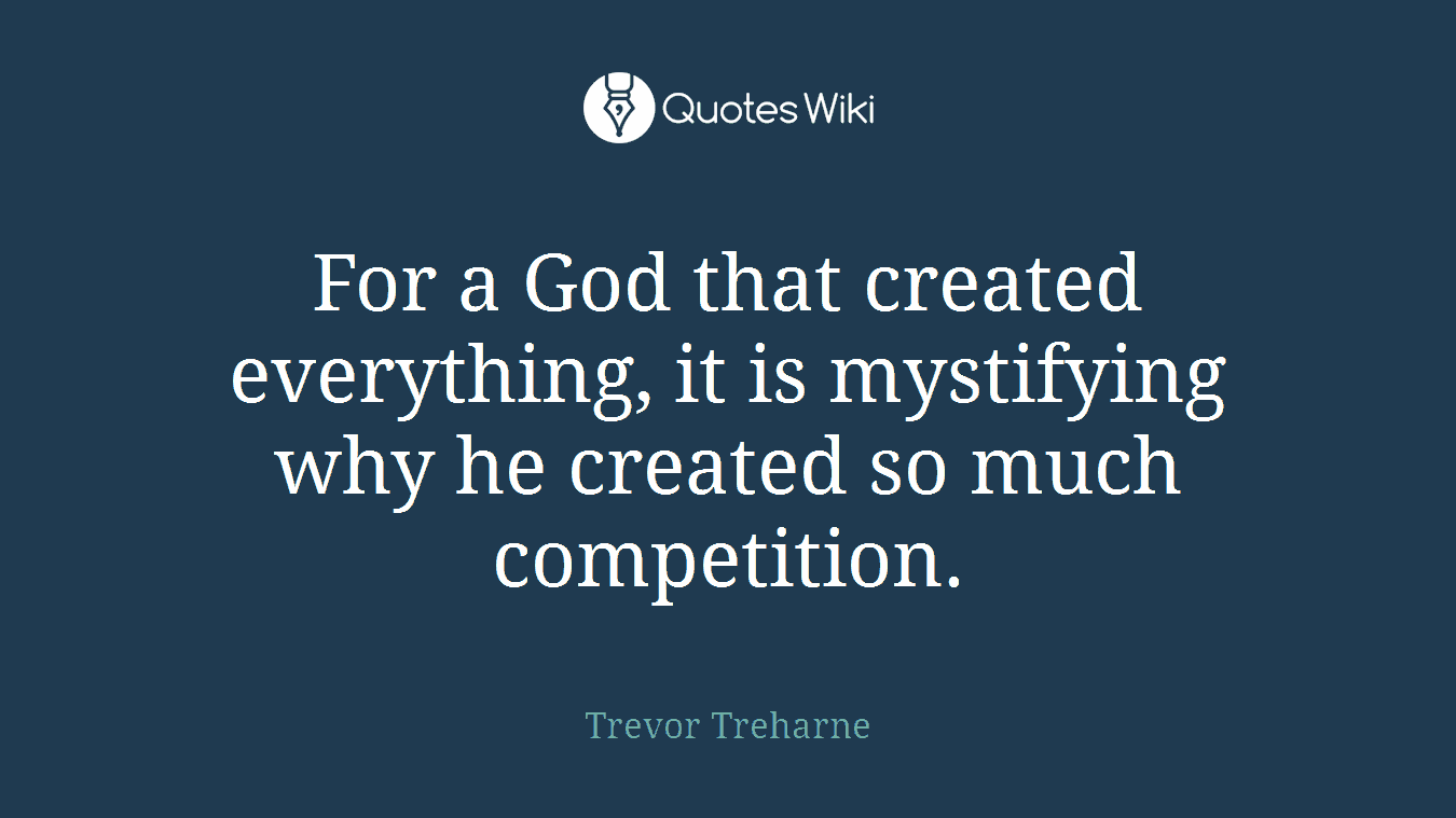 For a God that created everything, it is mystifying why he created so much competition.