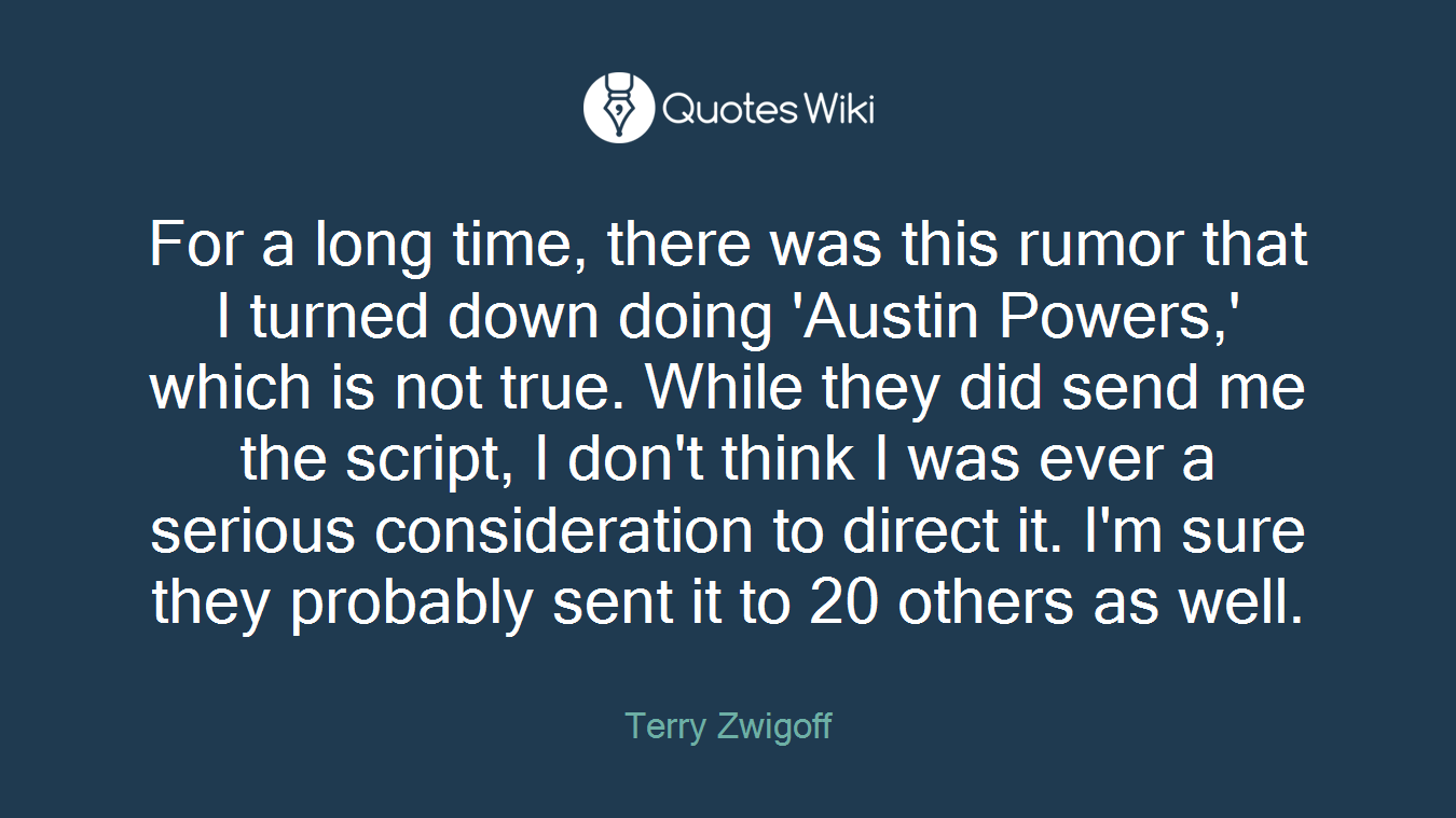 For a long time, there was this rumor that I turned down doing 'Austin Powers,' which is not true. While they did send me the script, I don't think I was ever a serious consideration to direct it. I'm sure they probably sent it to 20 others as well.