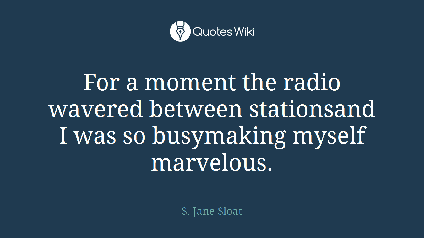 For a moment the radio wavered between stationsand I was so busymaking myself marvelous.