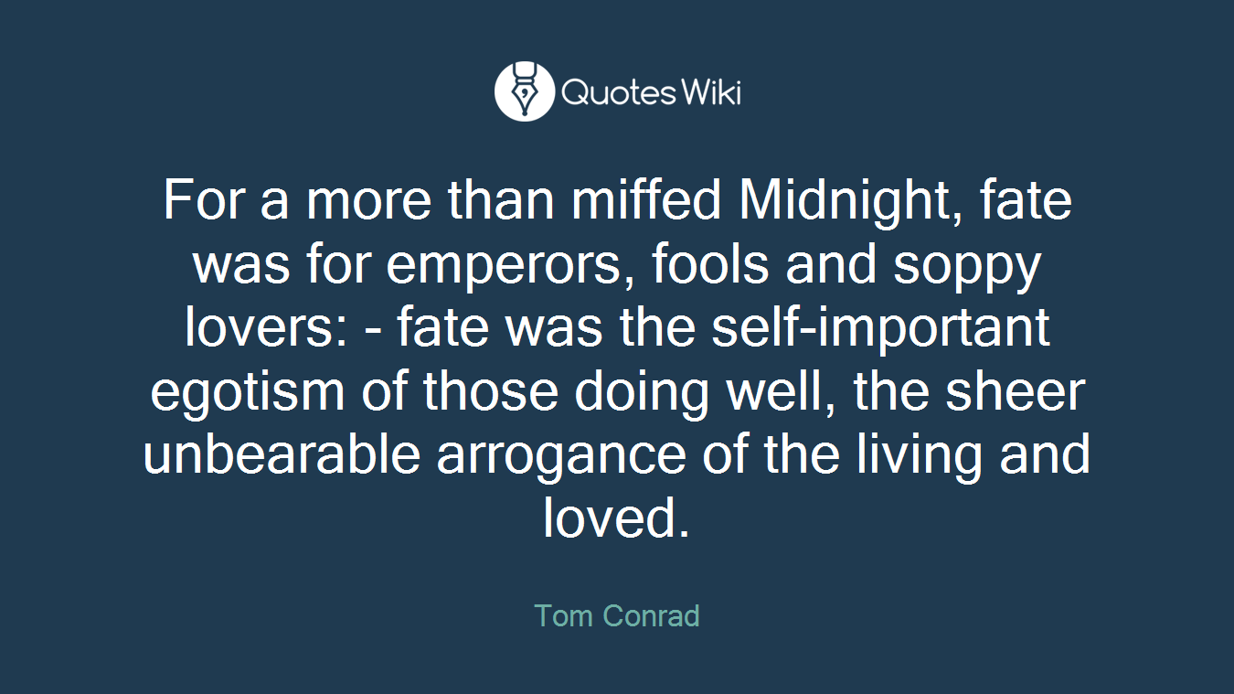 For a more than miffed Midnight, fate was for emperors, fools and soppy lovers: - fate was the self-important egotism of those doing well, the sheer unbearable arrogance of the living and loved.