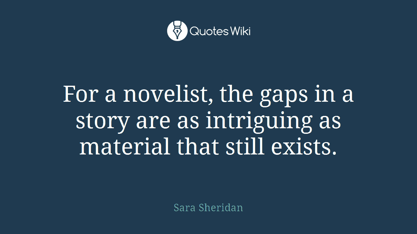 For a novelist, the gaps in a story are as intriguing as material that still exists.
