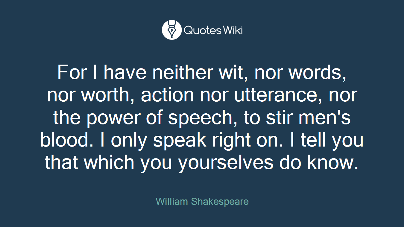 For I have neither wit, nor words, nor worth, action nor utterance, nor the power of speech, to stir men's blood. I only speak right on. I tell you that which you yourselves do know.