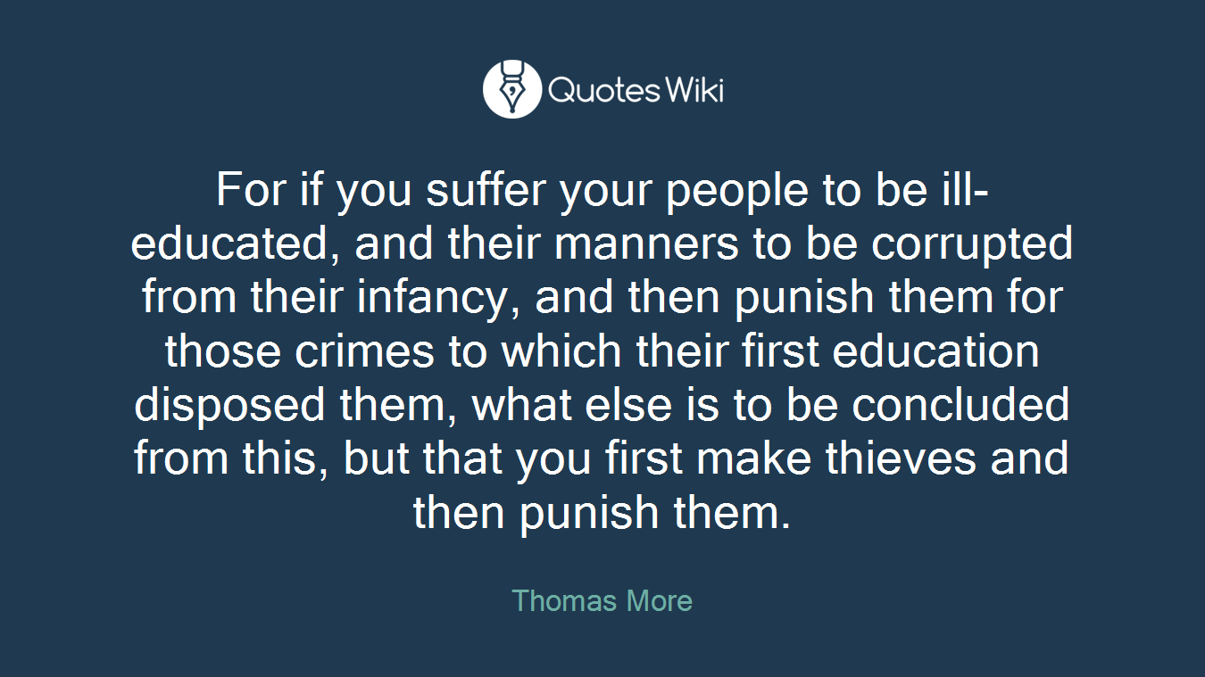 For if you suffer your people to be ill-educated, and their manners to be corrupted from their infancy, and then punish them for those crimes to which their first education disposed them, what else is to be concluded from this, but that you first make thieves and then punish them.