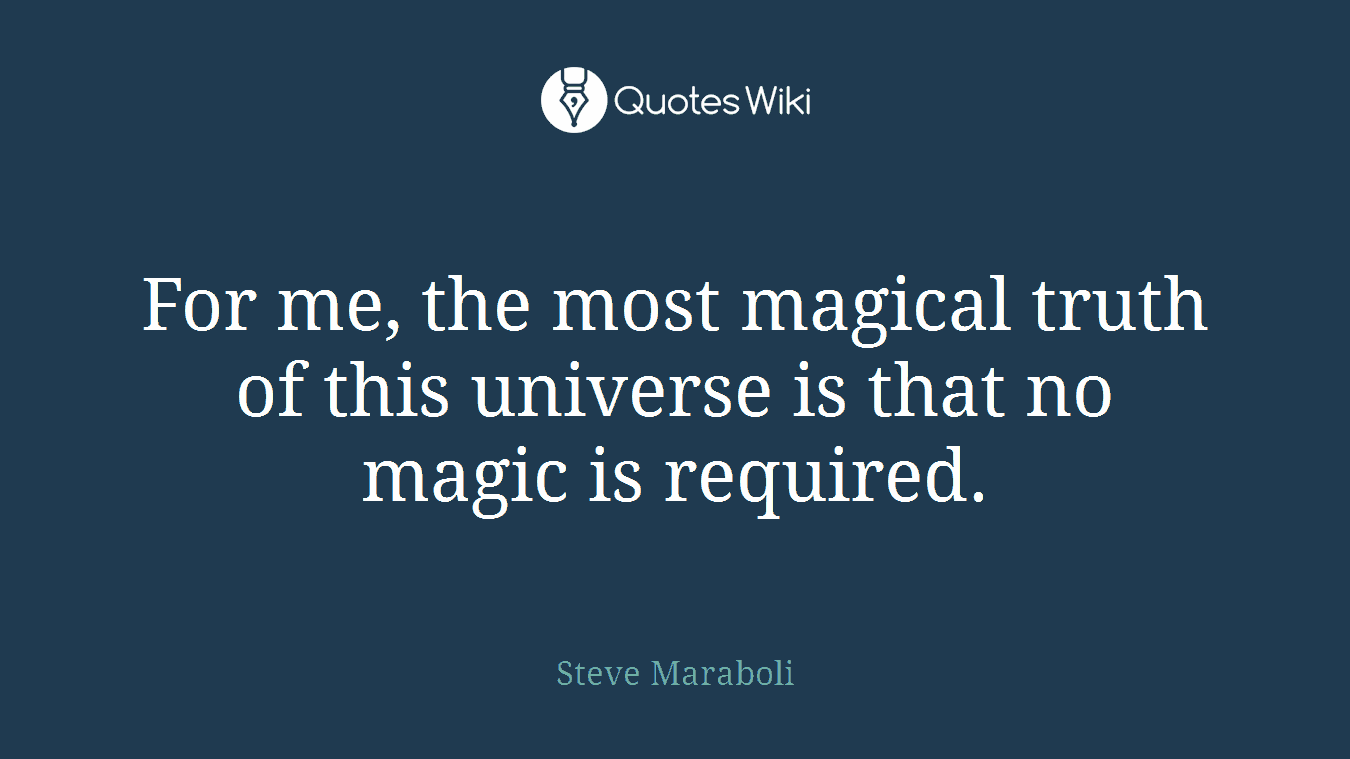 For me, the most magical truth of this universe is that no magic is required.