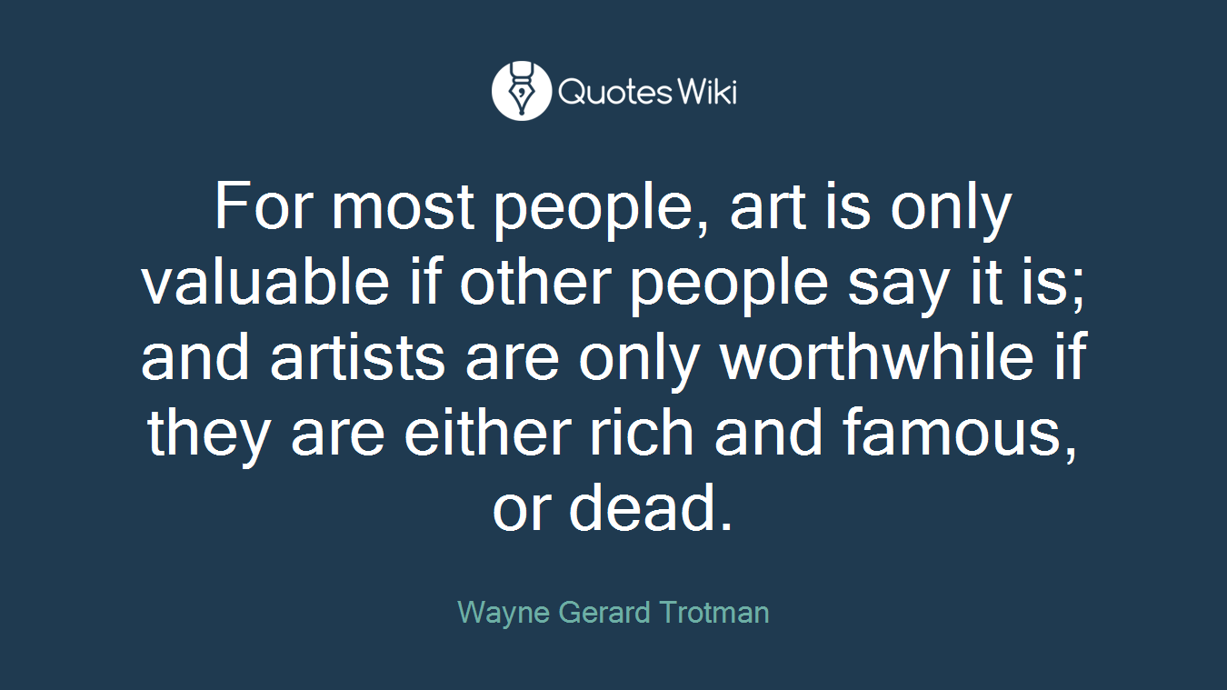 For most people, art is only valuable if other people say it is; and artists are only worthwhile if they are either rich and famous, or dead.
