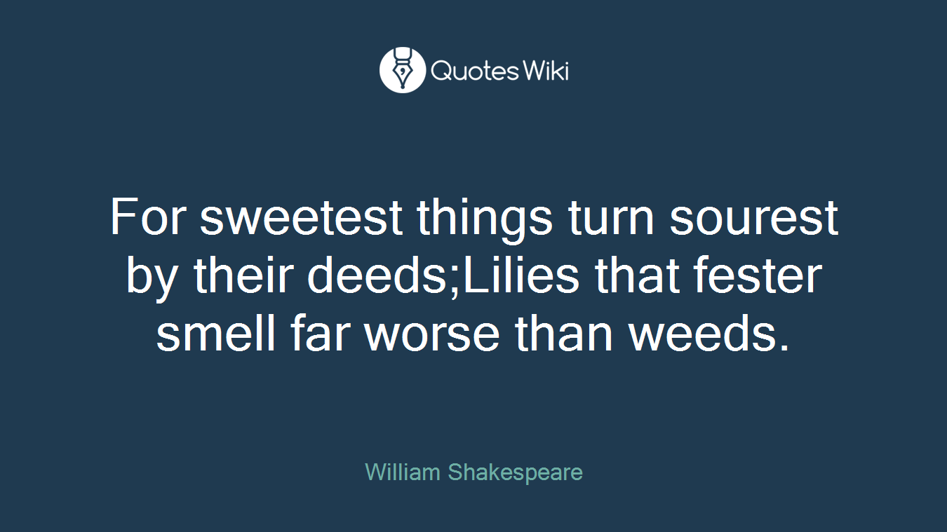 For sweetest things turn sourest by their deeds;Lilies that fester smell far worse than weeds.