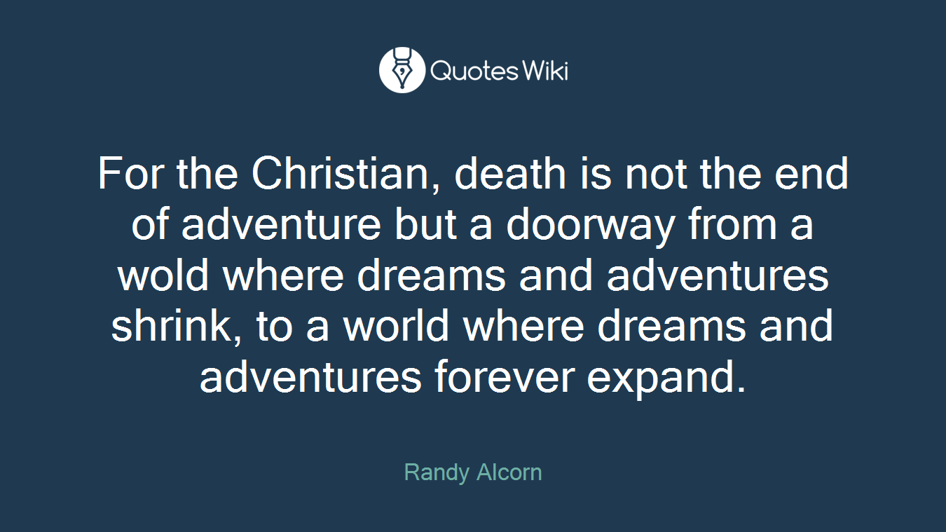 For the Christian, death is not the end of adventure but a doorway from a wold where dreams and adventures shrink, to a world where dreams and adventures forever expand.