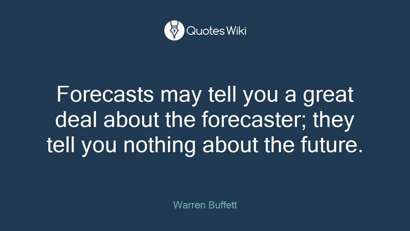 Forecasts may tell you a great deal about the forecaster; they tell you nothing about the future.
