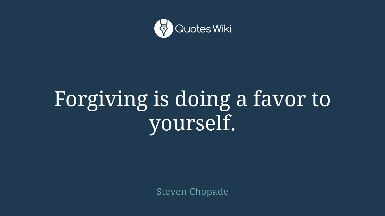 Forgiving is doing a favor to yourself.