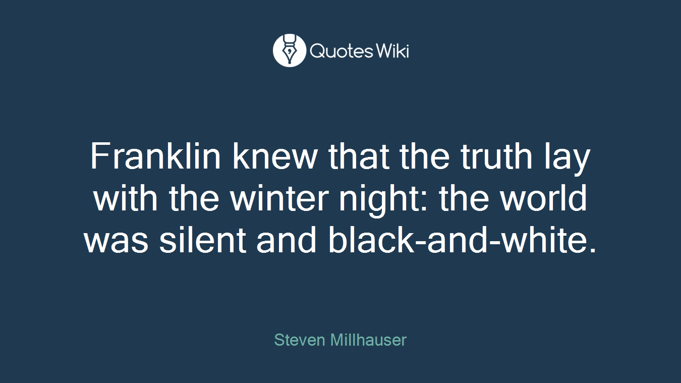 Franklin knew that the truth lay with the winter night: the world was silent and black-and-white.