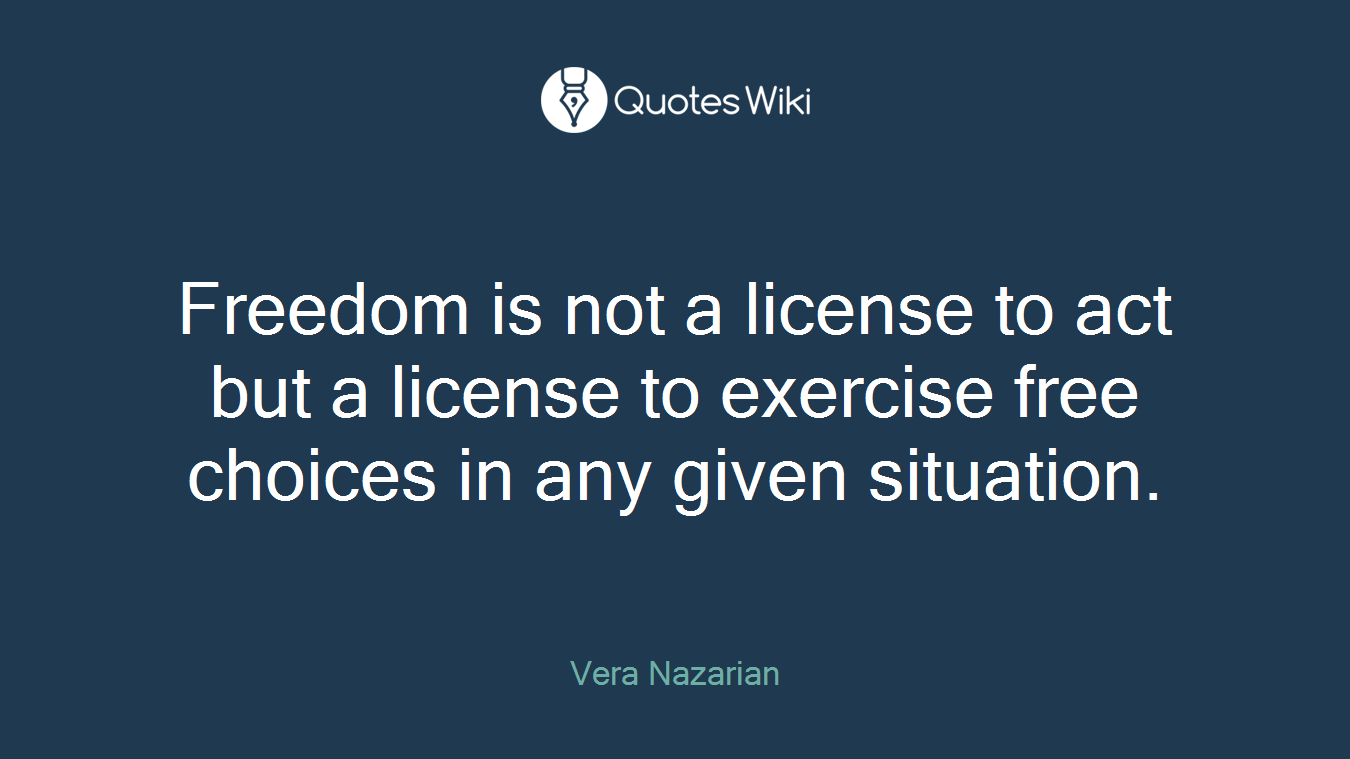 Freedom is not a license to act but a license to exercise free choices in any given situation.